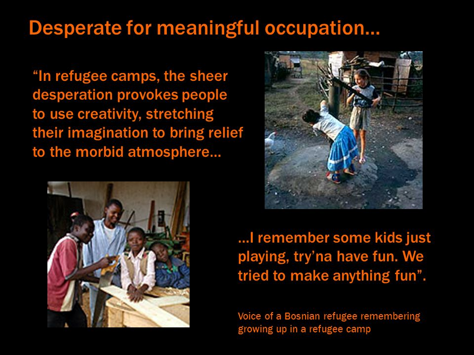 In refugee camps, the sheer desperation provokes people to use creativity, stretching their imagination to bring relief to the morbid atmosphere… …I r