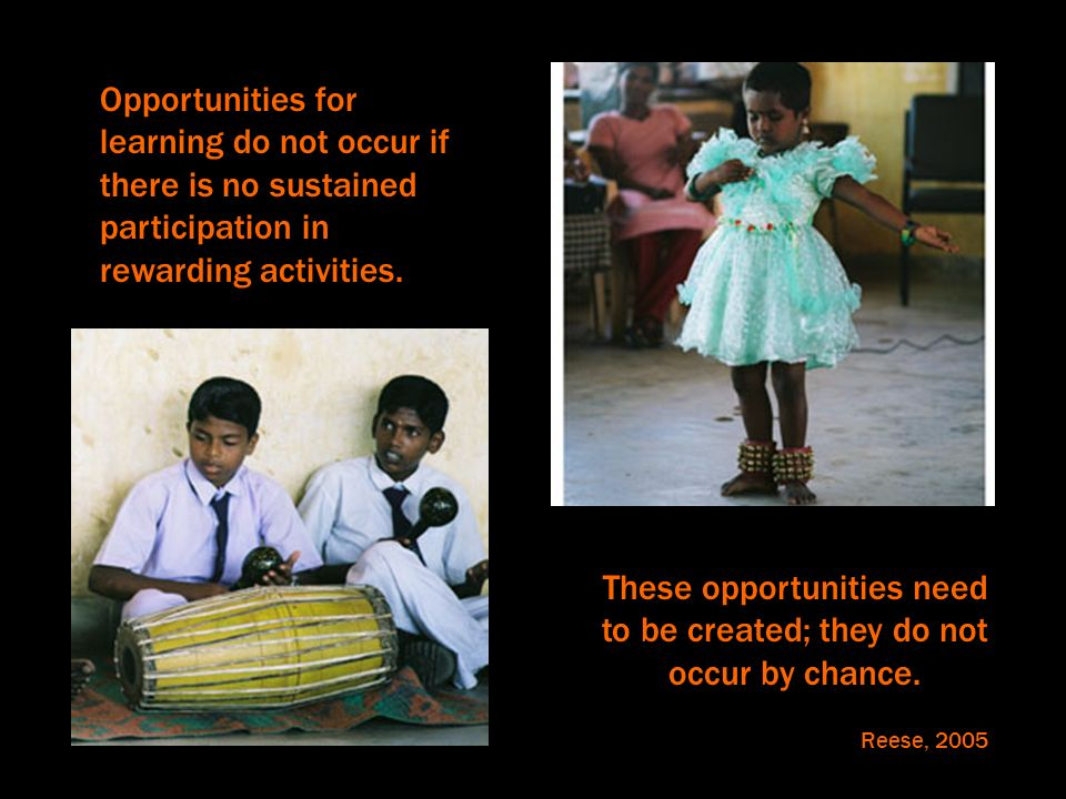 Opportunities for learning do not occur if there is no sustained participation in rewarding activities. These opportunities need to be created; they d