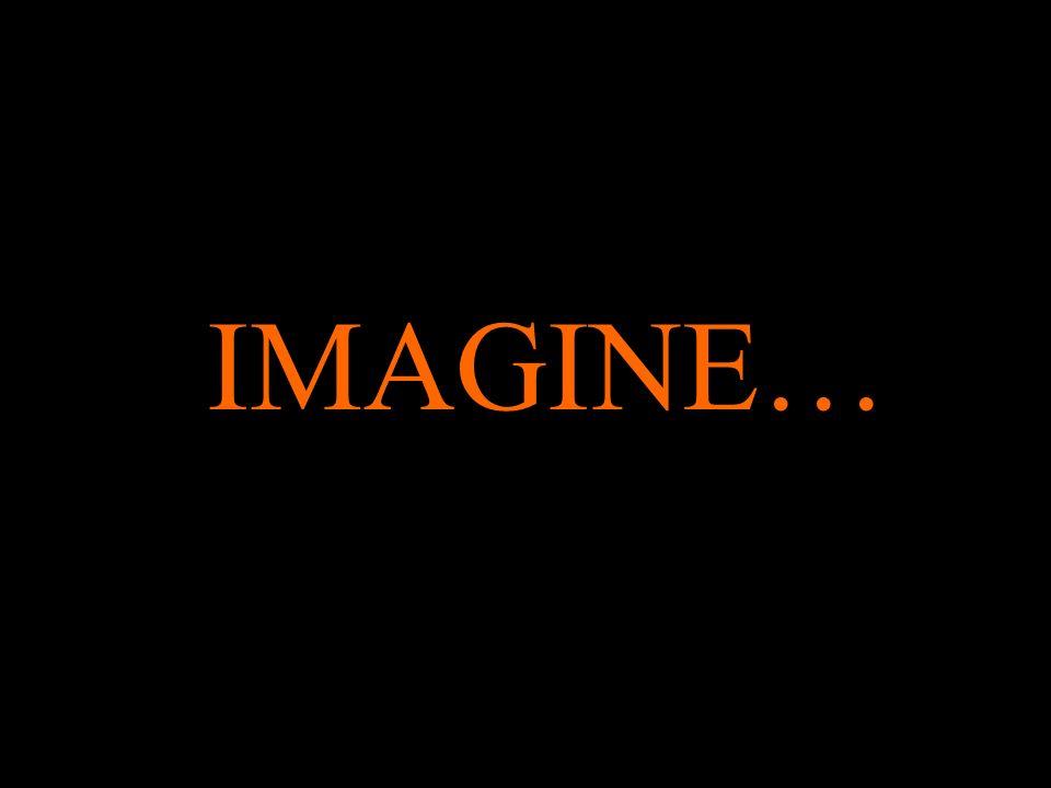 IMAGINE…