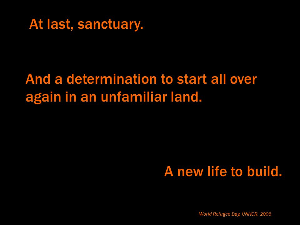 At last, sanctuary. A new life to build. World Refugee Day, UNHCR, 2006 And a determination to start all over again in an unfamiliar land.