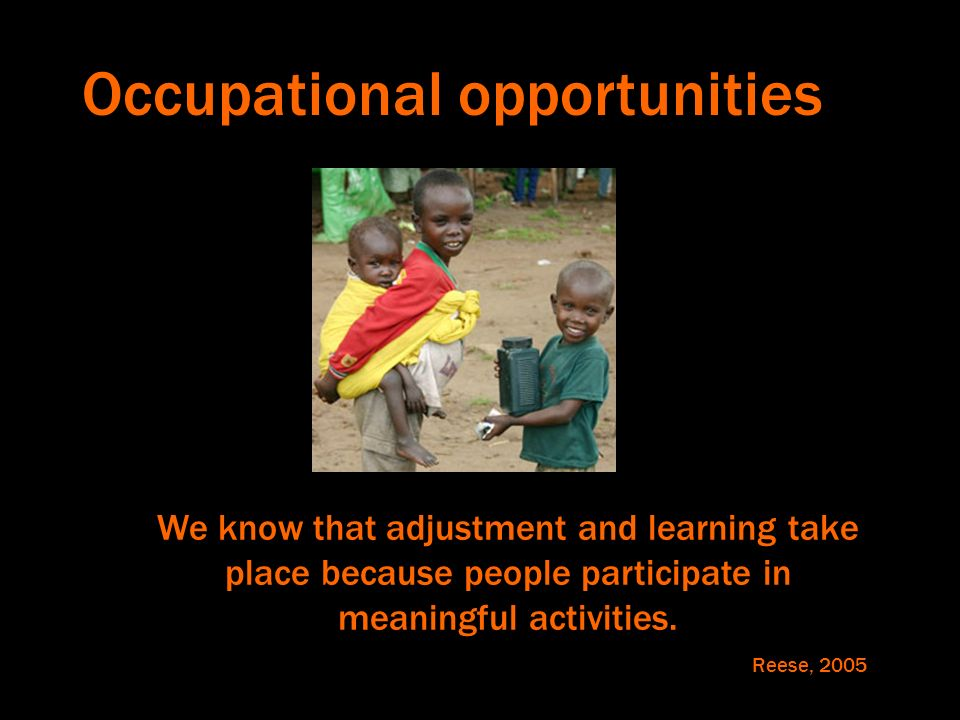 Occupational opportunities We know that adjustment and learning take place because people participate in meaningful activities. Reese, 2005