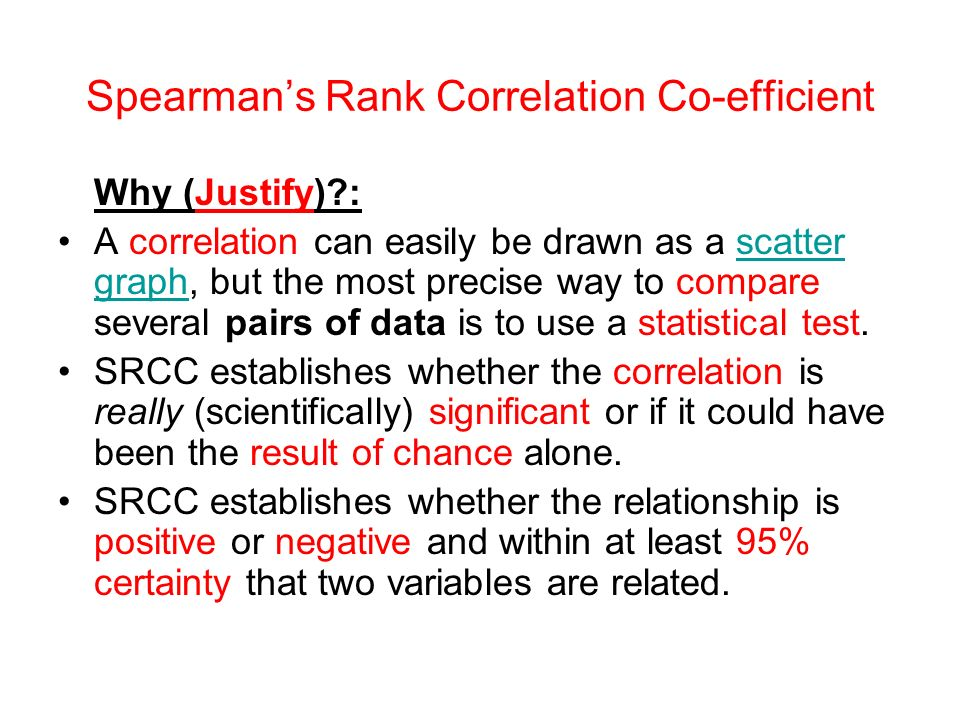 Spearmans Rank Correlation Co-efficient Why (Justify) : A correlation can easily be drawn as a scatter graph, but the most precise way to compare several pairs of data is to use a statistical test.scatter graph SRCC establishes whether the correlation is really (scientifically) significant or if it could have been the result of chance alone.
