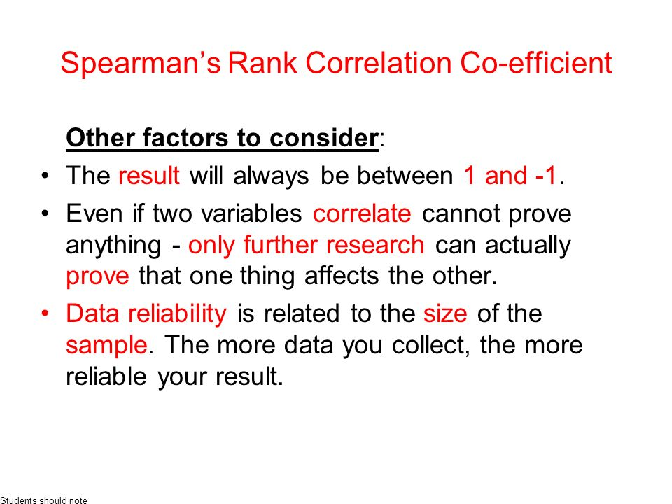 Spearmans Rank Correlation Co-efficient Other factors to consider: The result will always be between 1 and -1.