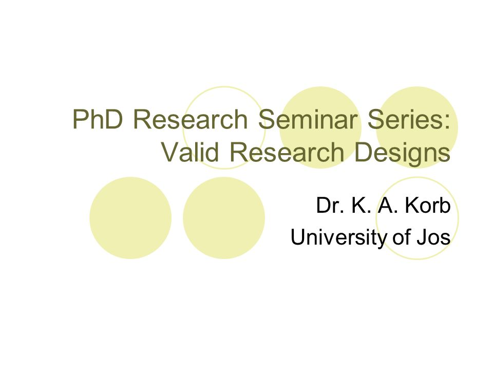 PhD Research Seminar Series: Valid Research Designs Dr. K. A. Korb University of Jos