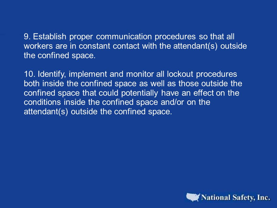 9. Establish proper communication procedures so that all workers are in constant contact with the attendant(s) outside the confined space. 10. Identif