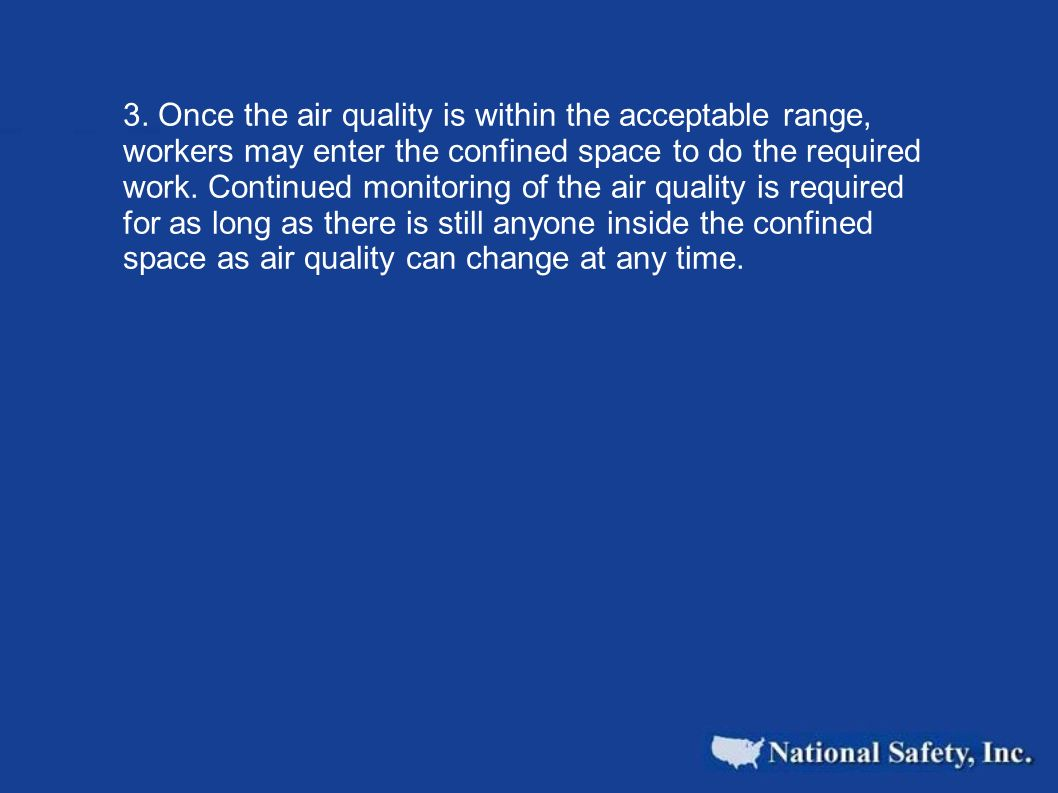 3. Once the air quality is within the acceptable range, workers may enter the confined space to do the required work. Continued monitoring of the air