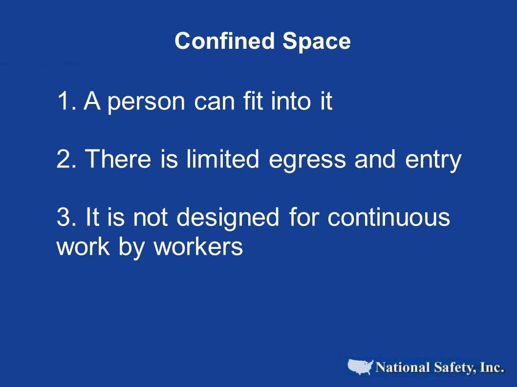 Confined Space 1. A person can fit into it 2. There is limited egress and entry 3. It is not designed for continuous work by workers