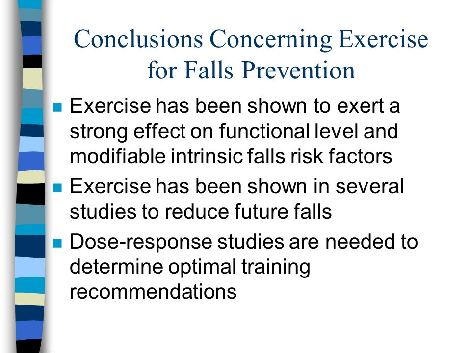 Conclusions Concerning Exercise for Falls Prevention n Exercise has been shown to exert a strong effect on functional level and modifiable intrinsic falls risk factors n Exercise has been shown in several studies to reduce future falls n Dose-response studies are needed to determine optimal training recommendations
