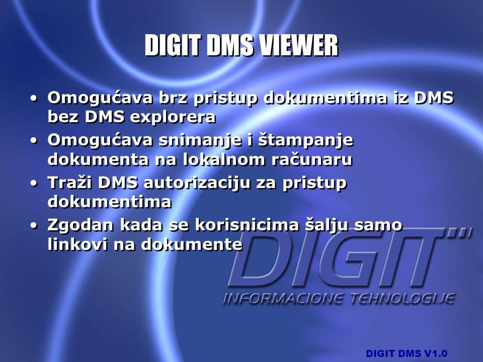 DIGIT DMS V1.0 DIGIT DMS VIEWER Omogućava brz pristup dokumentima iz DMS bez DMS explorera Omogućava snimanje i štampanje dokumenta na lokalnom računa
