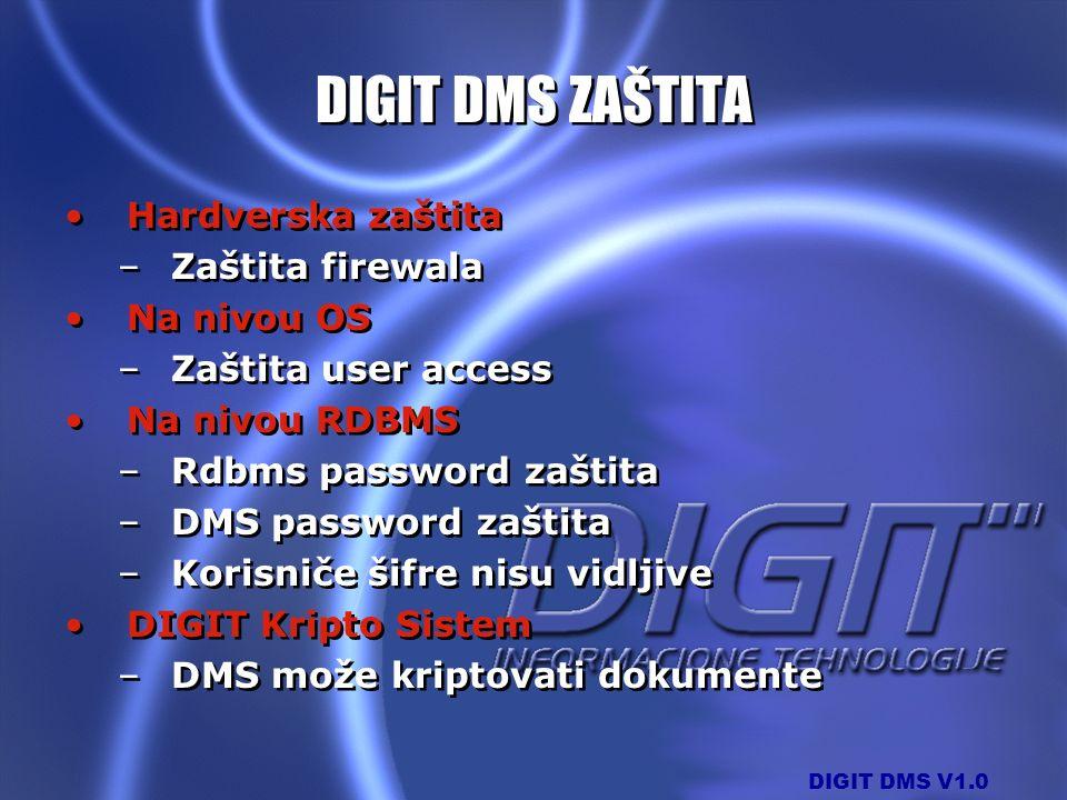 DIGIT DMS V1.0 DIGIT DMS ZAŠTITA Hardverska zaštita –Zaštita firewala Na nivou OS –Zaštita user access Na nivou RDBMS –Rdbms password zaštita –DMS pas