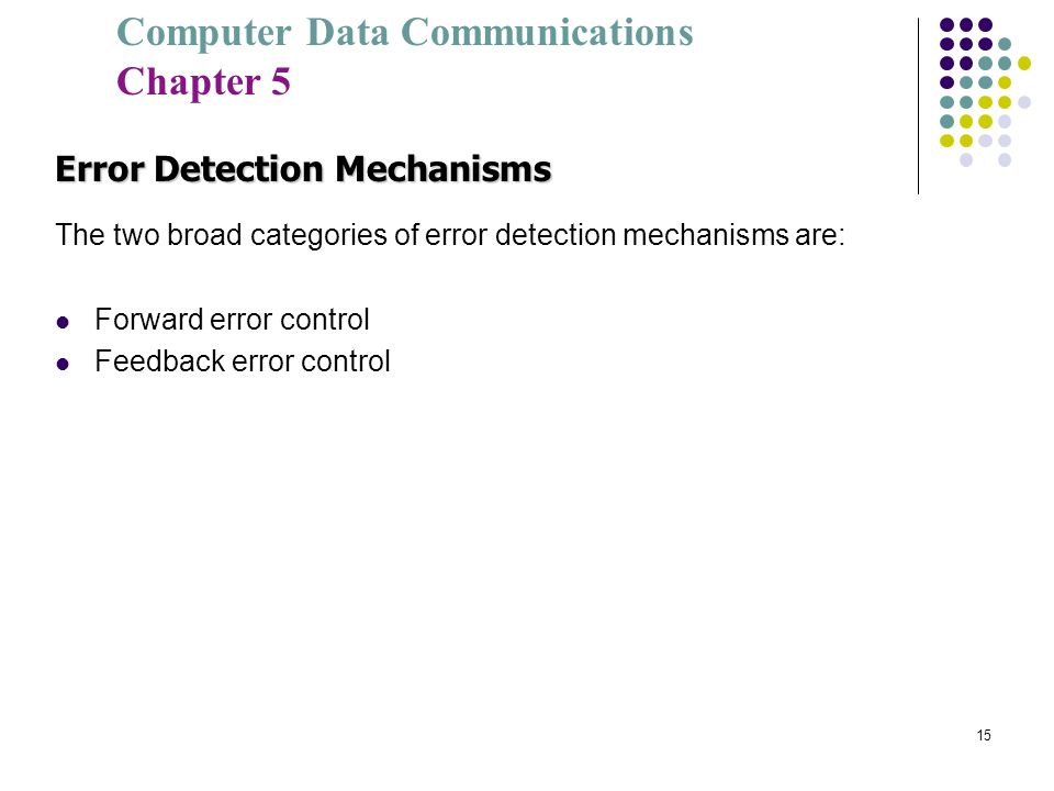 Computer Data Communications Chapter 5 15 Error Detection Mechanisms The two broad categories of error detection mechanisms are: Forward error control