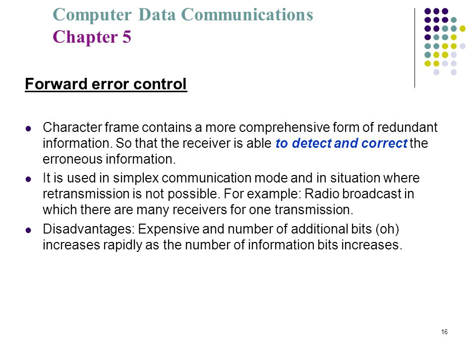 Computer Data Communications Chapter 5 16 Forward error control Character frame contains a more comprehensive form of redundant information. So that t