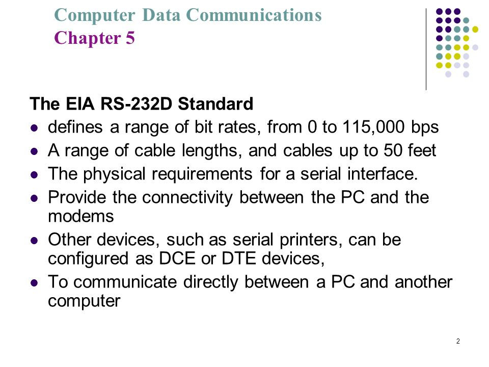 Computer Data Communications Chapter 5 2 The EIA RS-232D Standard defines a range of bit rates, from 0 to 115,000 bps A range of cable lengths, and ca
