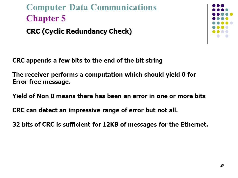 Computer Data Communications Chapter 5 29 CRC (Cyclic Redundancy Check) CRC appends a few bits to the end of the bit string The receiver performs a co