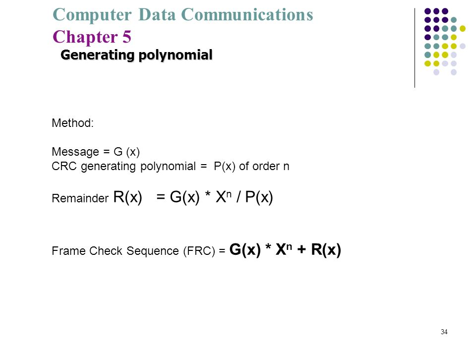 Computer Data Communications Chapter 5 34 Method: Message = G (x) CRC generating polynomial = P(x) of order n Remainder R(x) = G(x) * X n / P(x) Frame
