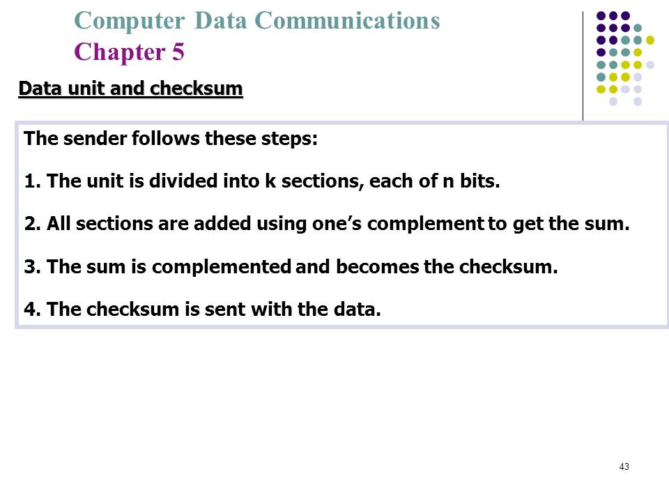 Computer Data Communications Chapter 5 43 The sender follows these steps: 1. The unit is divided into k sections, each of n bits. 2. All sections are
