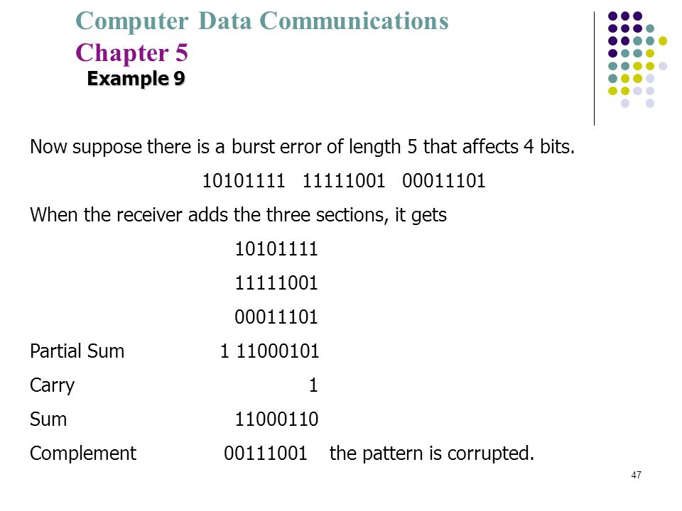 Computer Data Communications Chapter 5 47 Example 9 Now suppose there is a burst error of length 5 that affects 4 bits. 10101111 11111001 00011101 Whe