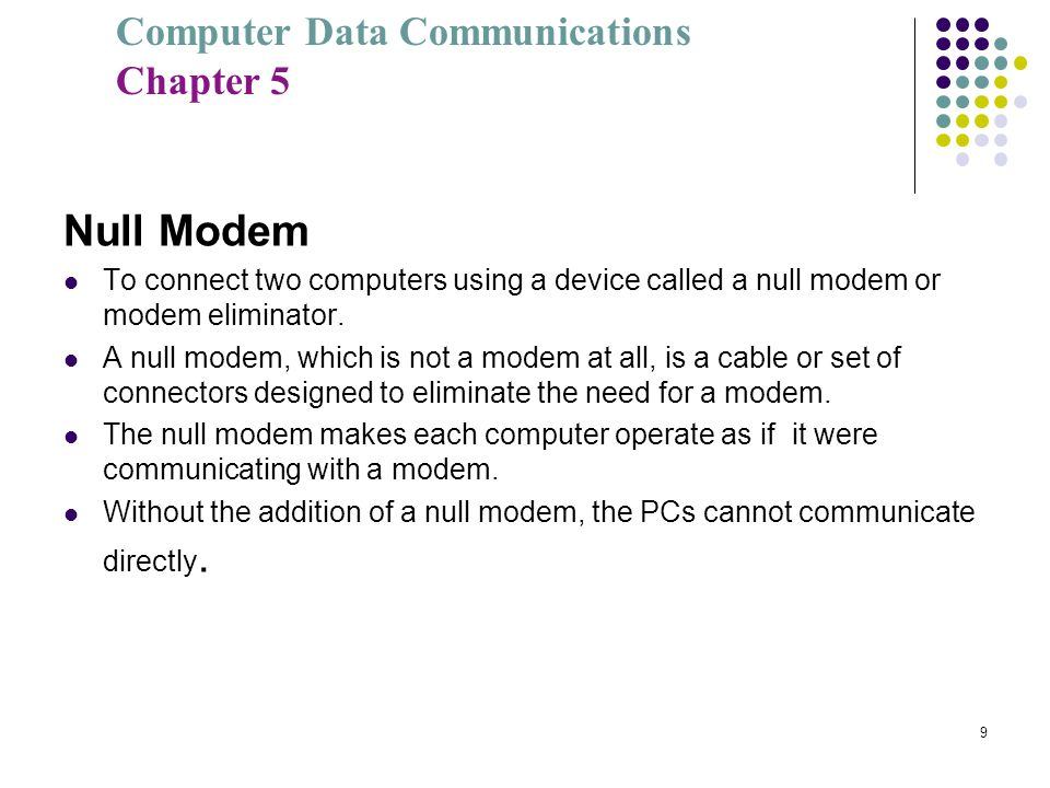 Computer Data Communications Chapter 5 9 Null Modem To connect two computers using a device called a null modem or modem eliminator. A null modem, whi