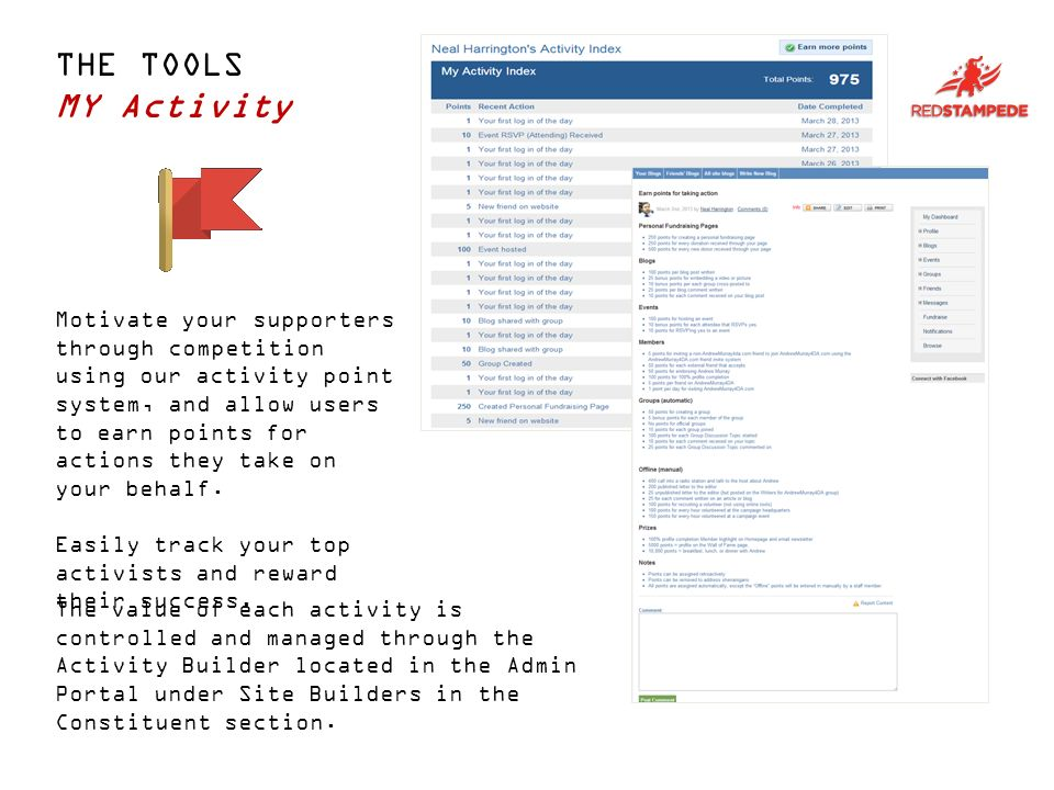 THE TOOLS MY Activity Motivate your supporters through competition using our activity point system, and allow users to earn points for actions they take on your behalf.