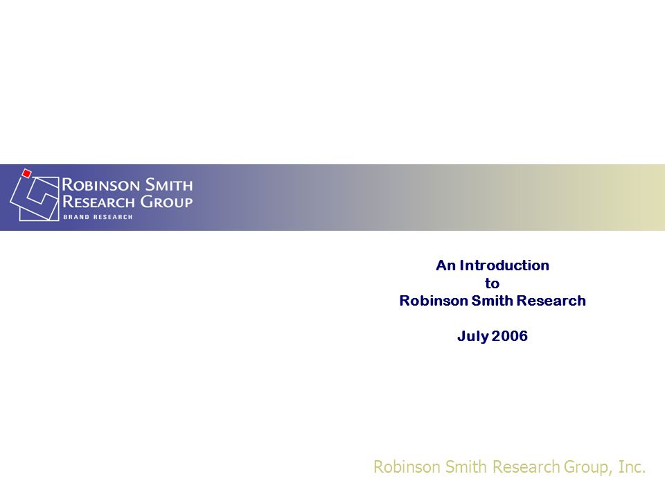 Robinson Smith Research Group, Inc. An Introduction to Robinson Smith Research July 2006