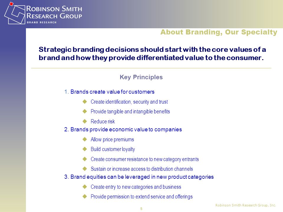 Robinson Smith Research Group, Inc. 5 Strategic branding decisions should start with the core values of a brand and how they provide differentiated va