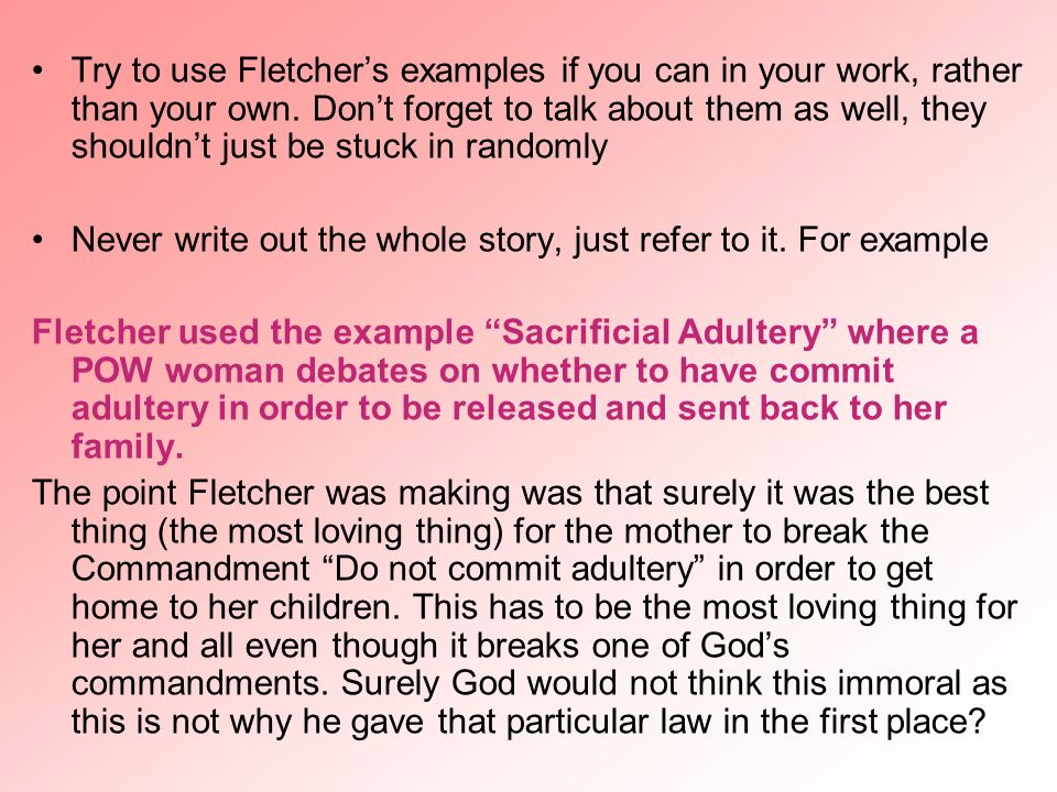 Try to use Fletchers examples if you can in your work, rather than your own. Dont forget to talk about them as well, they shouldnt just be stuck in ra