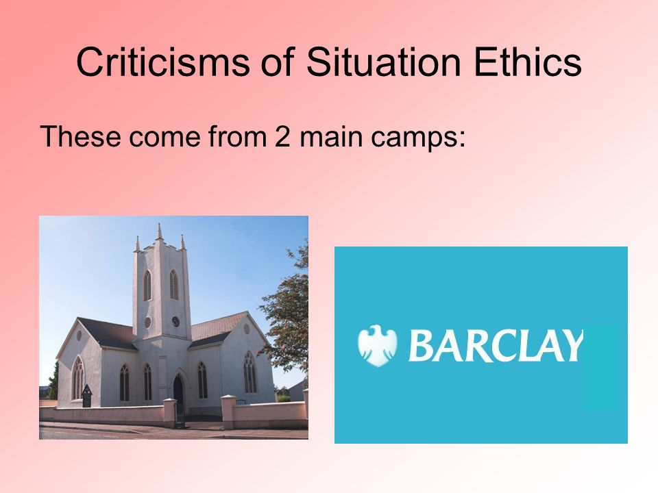 Criticisms of Situation Ethics These come from 2 main camps:
