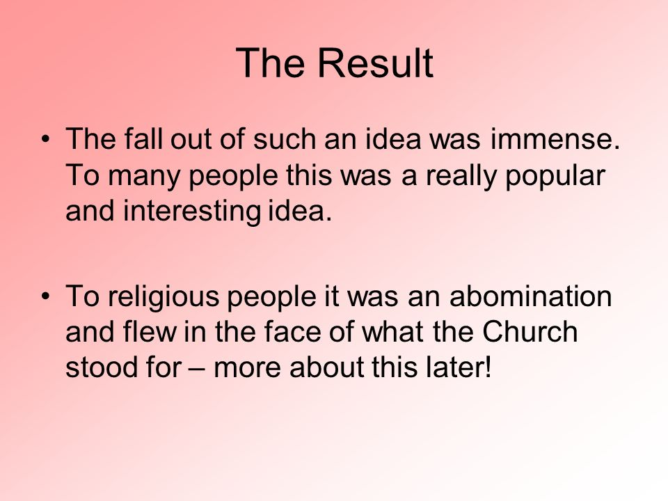 The Result The fall out of such an idea was immense. To many people this was a really popular and interesting idea. To religious people it was an abom