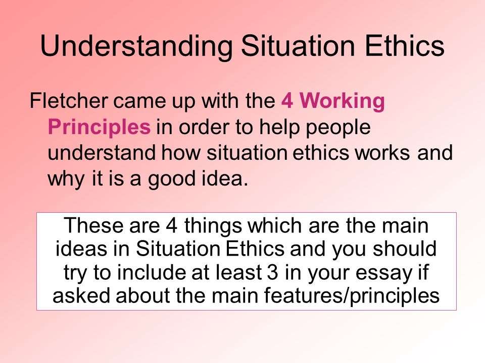 Understanding Situation Ethics Fletcher came up with the 4 Working Principles in order to help people understand how situation ethics works and why it