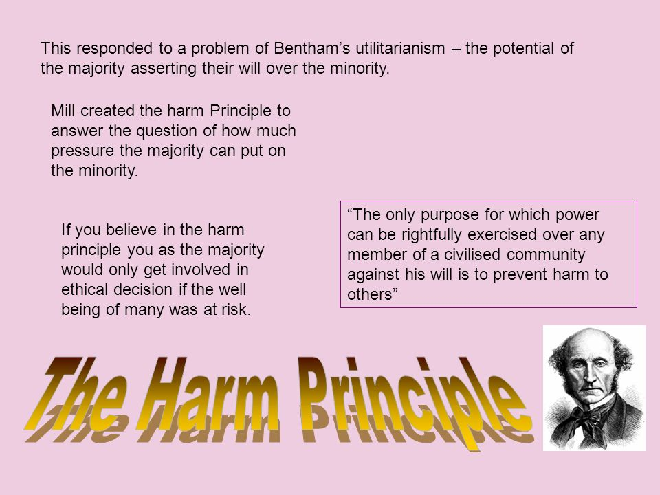 Mill created the harm Principle to answer the question of how much pressure the majority can put on the minority. The only purpose for which power can