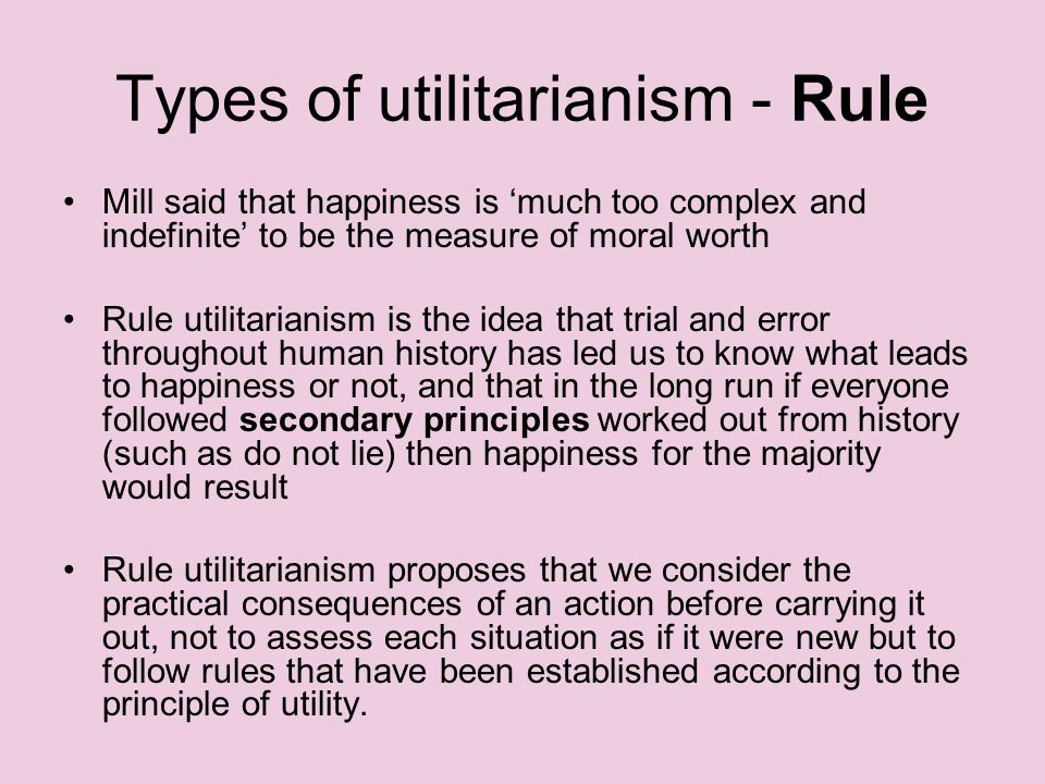 Types of utilitarianism - Rule Mill said that happiness is much too complex and indefinite to be the measure of moral worth Rule utilitarianism is the