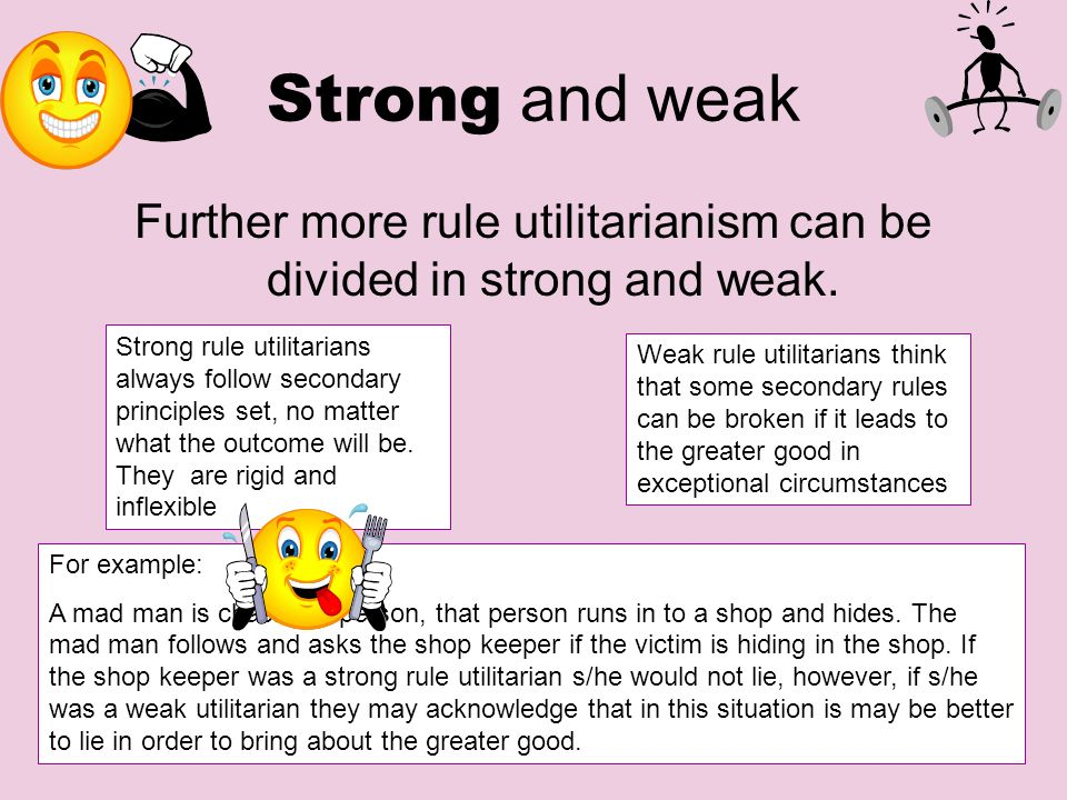 Strong and weak Further more rule utilitarianism can be divided in strong and weak. Strong rule utilitarians always follow secondary principles set, n