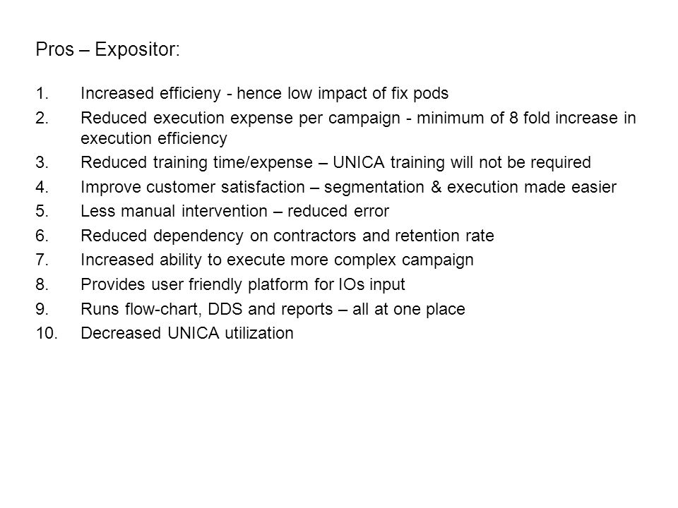 1.Increased efficieny - hence low impact of fix pods 2.Reduced execution expense per campaign - minimum of 8 fold increase in execution efficiency 3.Reduced training time/expense – UNICA training will not be required 4.Improve customer satisfaction – segmentation & execution made easier 5.Less manual intervention – reduced error 6.Reduced dependency on contractors and retention rate 7.Increased ability to execute more complex campaign 8.Provides user friendly platform for IOs input 9.Runs flow-chart, DDS and reports – all at one place 10.Decreased UNICA utilization Pros – Expositor: