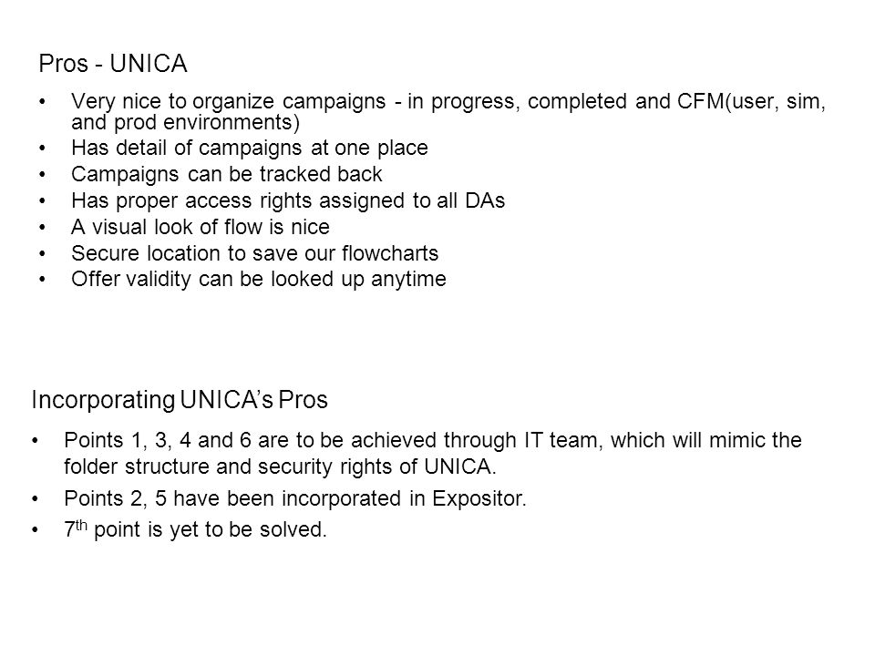 Pros - UNICA Very nice to organize campaigns - in progress, completed and CFM(user, sim, and prod environments) Has detail of campaigns at one place Campaigns can be tracked back Has proper access rights assigned to all DAs A visual look of flow is nice Secure location to save our flowcharts Offer validity can be looked up anytime Points 1, 3, 4 and 6 are to be achieved through IT team, which will mimic the folder structure and security rights of UNICA.