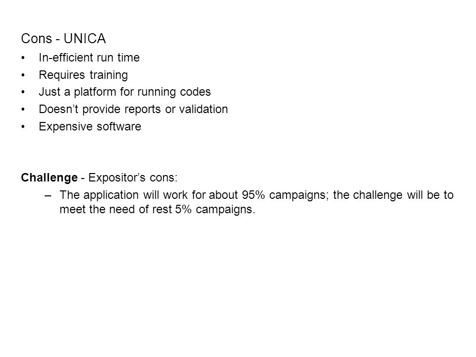 Cons - UNICA In-efficient run time Requires training Just a platform for running codes Doesnt provide reports or validation Expensive software Challenge - Expositors cons: –The application will work for about 95% campaigns; the challenge will be to meet the need of rest 5% campaigns.