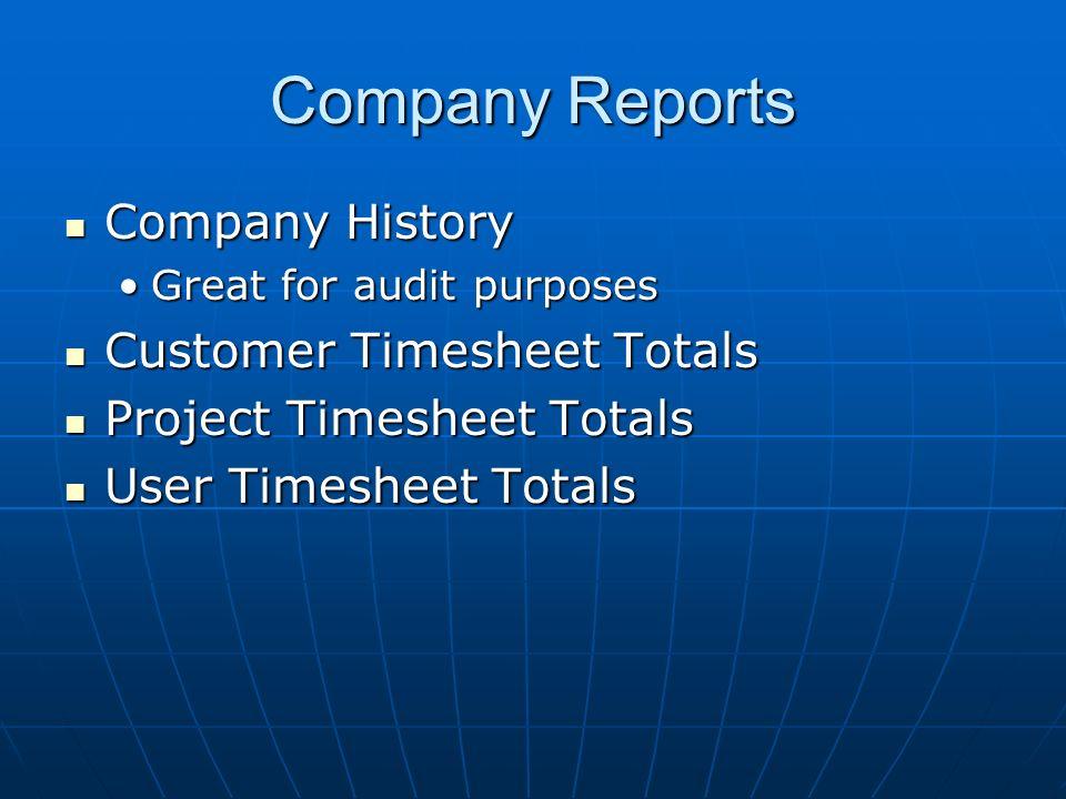 Company Reports Company History Company History Great for audit purposesGreat for audit purposes Customer Timesheet Totals Customer Timesheet Totals Project Timesheet Totals Project Timesheet Totals User Timesheet Totals User Timesheet Totals