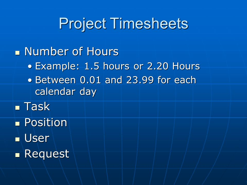 Project Timesheets Number of Hours Number of Hours Example: 1.5 hours or 2.20 HoursExample: 1.5 hours or 2.20 Hours Between 0.01 and 23.99 for each ca