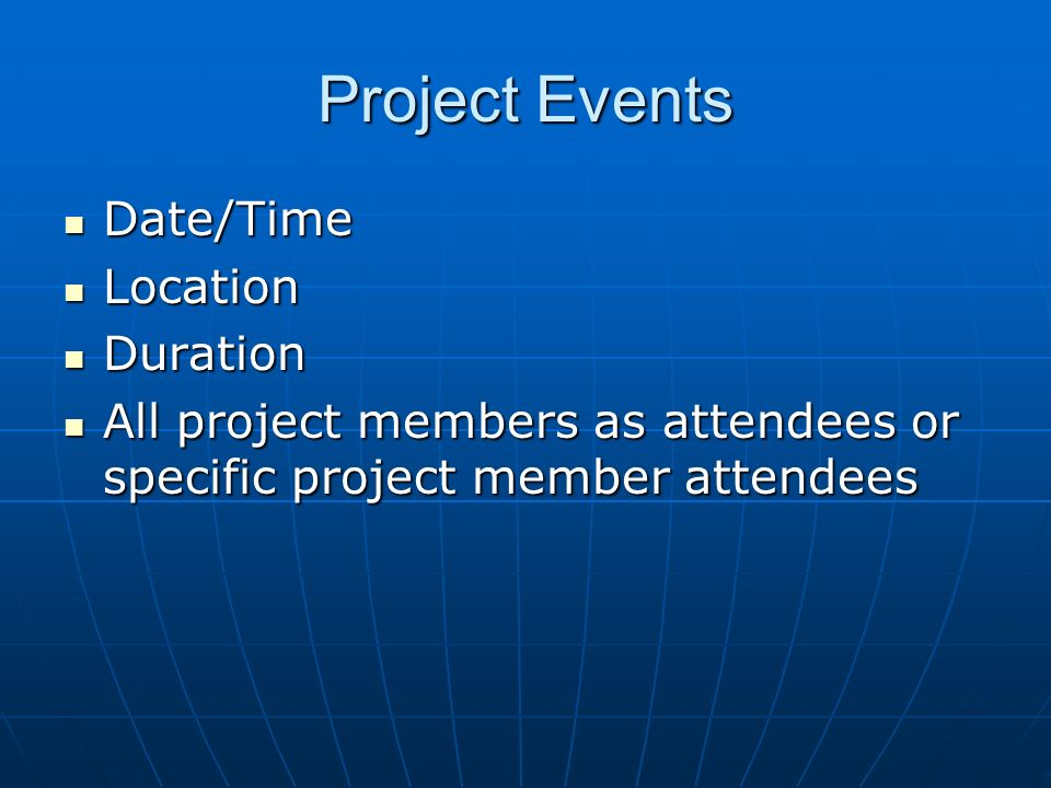 Project Events Date/Time Date/Time Location Location Duration Duration All project members as attendees or specific project member attendees All proje