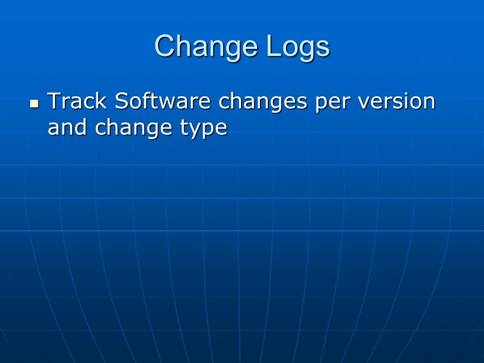 Change Logs Track Software changes per version and change type Track Software changes per version and change type