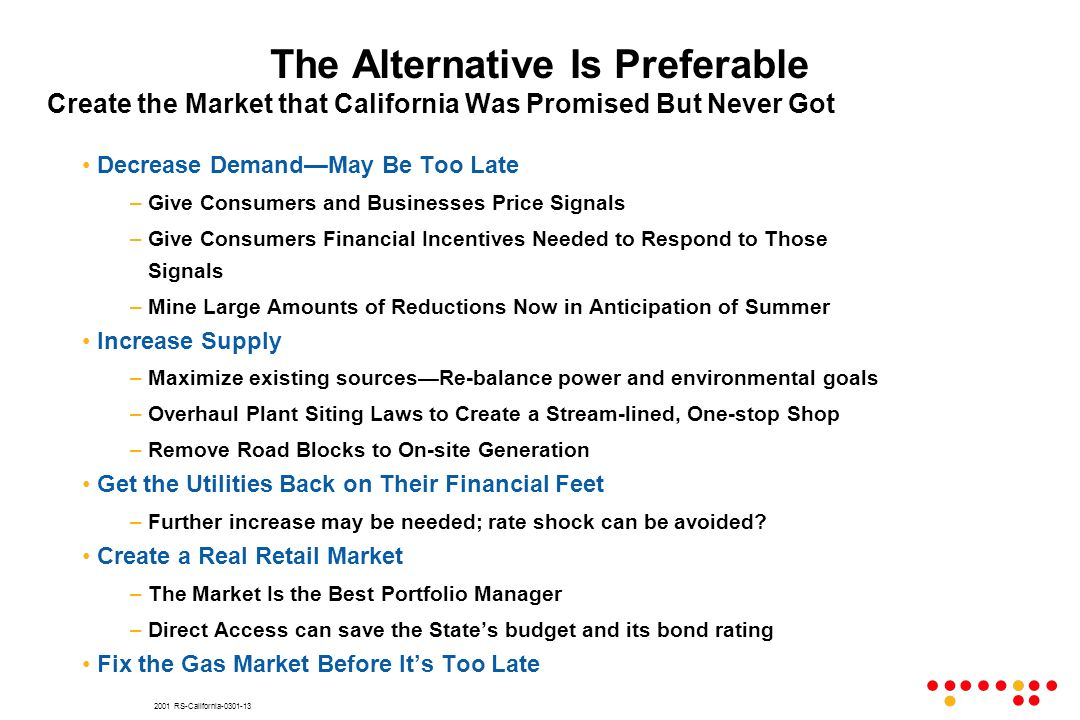 2001 RS-California-0301-13 The Alternative Is Preferable Create the Market that California Was Promised But Never Got Decrease DemandMay Be Too Late –