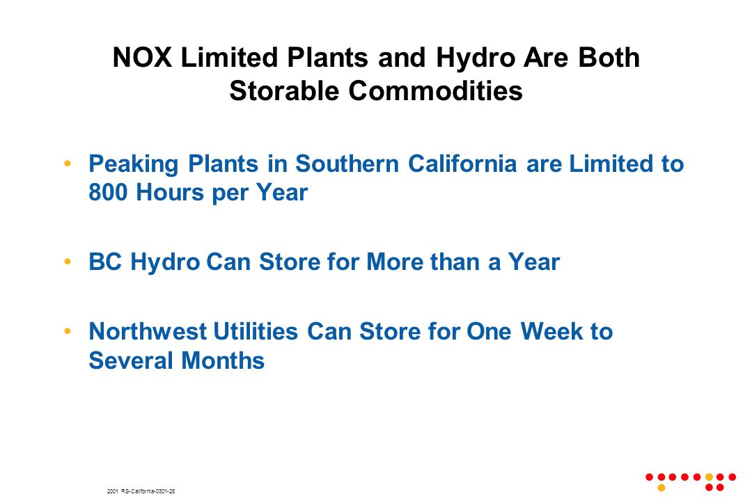 2001 RS-California-0301-26 NOX Limited Plants and Hydro Are Both Storable Commodities Peaking Plants in Southern California are Limited to 800 Hours per Year BC Hydro Can Store for More than a Year Northwest Utilities Can Store for One Week to Several Months