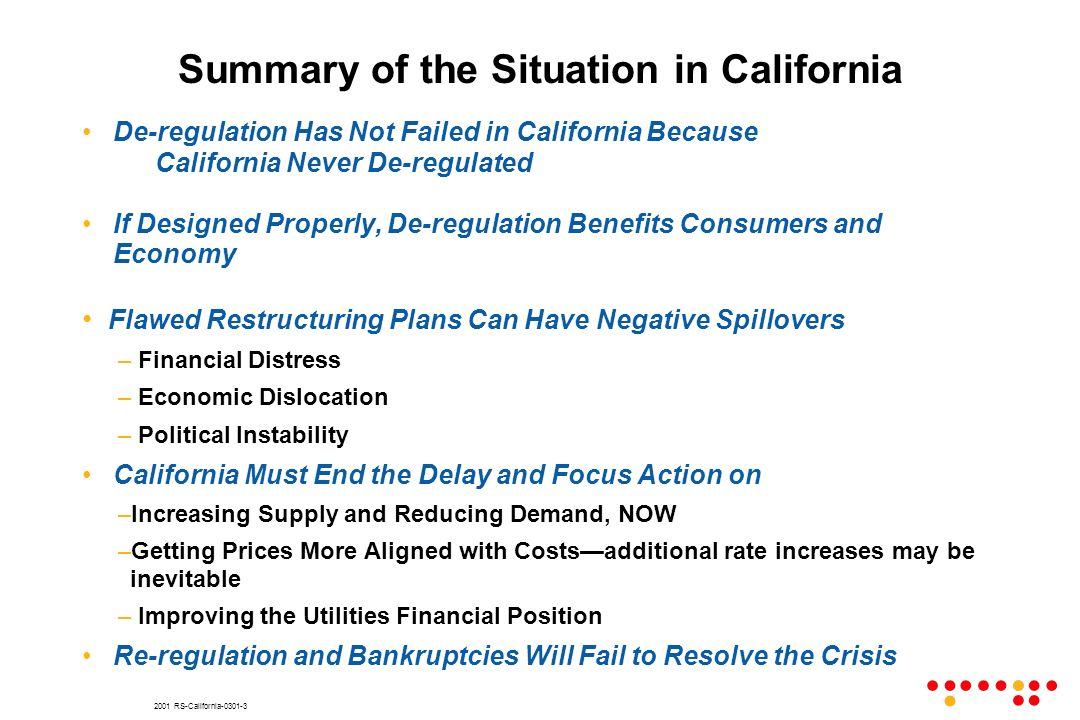 2001 RS-California-0301-3 Summary of the Situation in California De-regulation Has Not Failed in California Because California Never De-regulated If Designed Properly, De-regulation Benefits Consumers and Economy Flawed Restructuring Plans Can Have Negative Spillovers – Financial Distress – Economic Dislocation – Political Instability California Must End the Delay and Focus Action on –Increasing Supply and Reducing Demand, NOW –Getting Prices More Aligned with Costsadditional rate increases may be inevitable – Improving the Utilities Financial Position Re-regulation and Bankruptcies Will Fail to Resolve the Crisis
