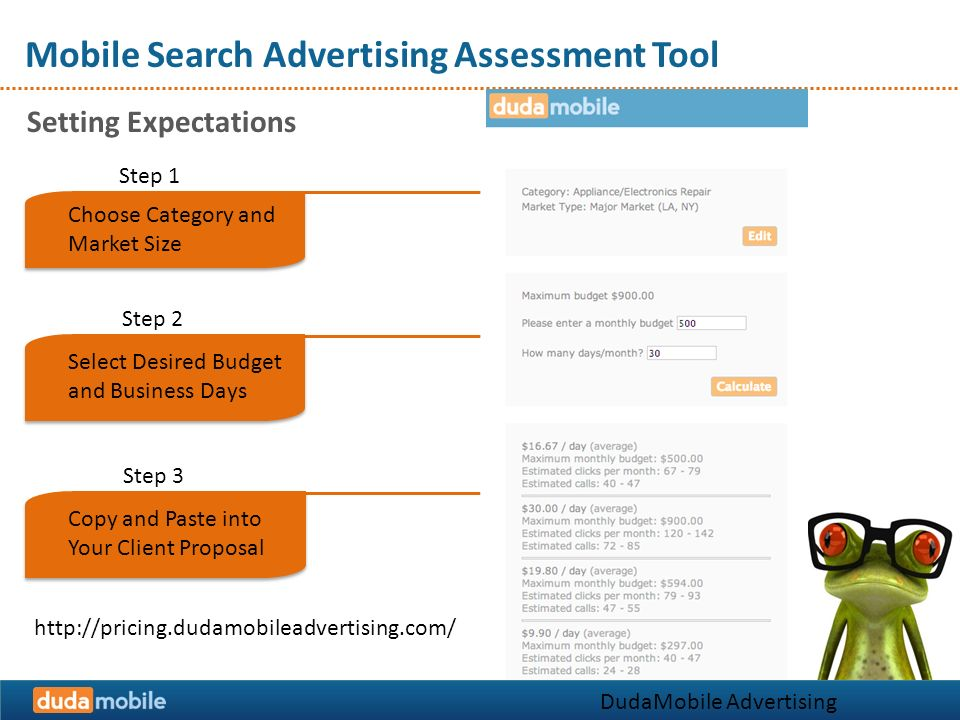 Mobile Search Advertising Assessment Tool Setting Expectations DudaMobile Advertising Solutions Step 1 Choose Category and Market Size Select Desired Budget and Business Days Step 2 Copy and Paste into Your Client Proposal Step 3 http://pricing.dudamobileadvertising.com/