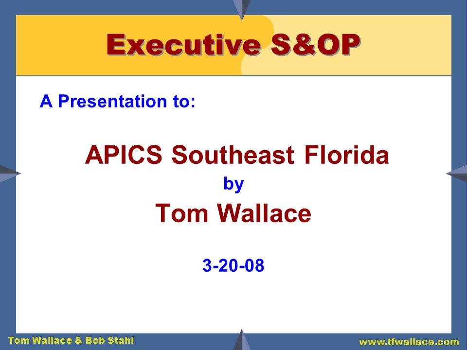 Tom Wallace & Bob Stahl www.tfwallace.com Executive S&OP A Presentation to: APICS Southeast Florida by Tom Wallace 3-20-08