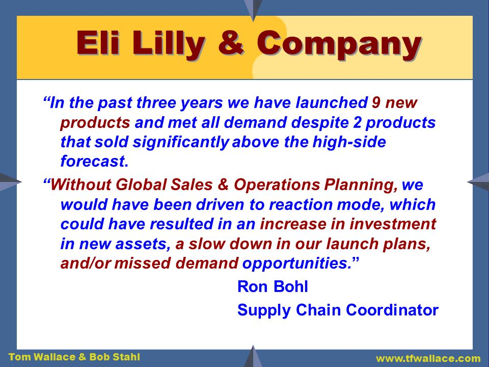 Tom Wallace & Bob Stahl www.tfwallace.com Eli Lilly & Company In the past three years we have launched 9 new products and met all demand despite 2 pro
