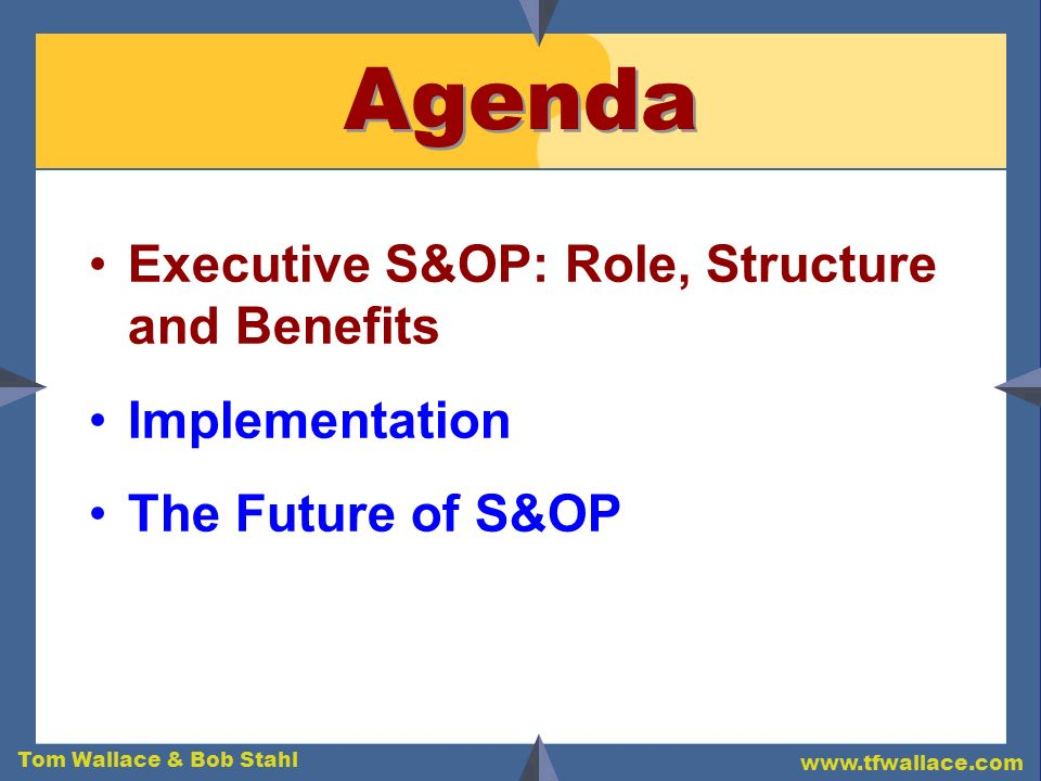 Tom Wallace & Bob Stahl www.tfwallace.com Agenda Executive S&OP: Role, Structure and Benefits Implementation The Future of S&OP