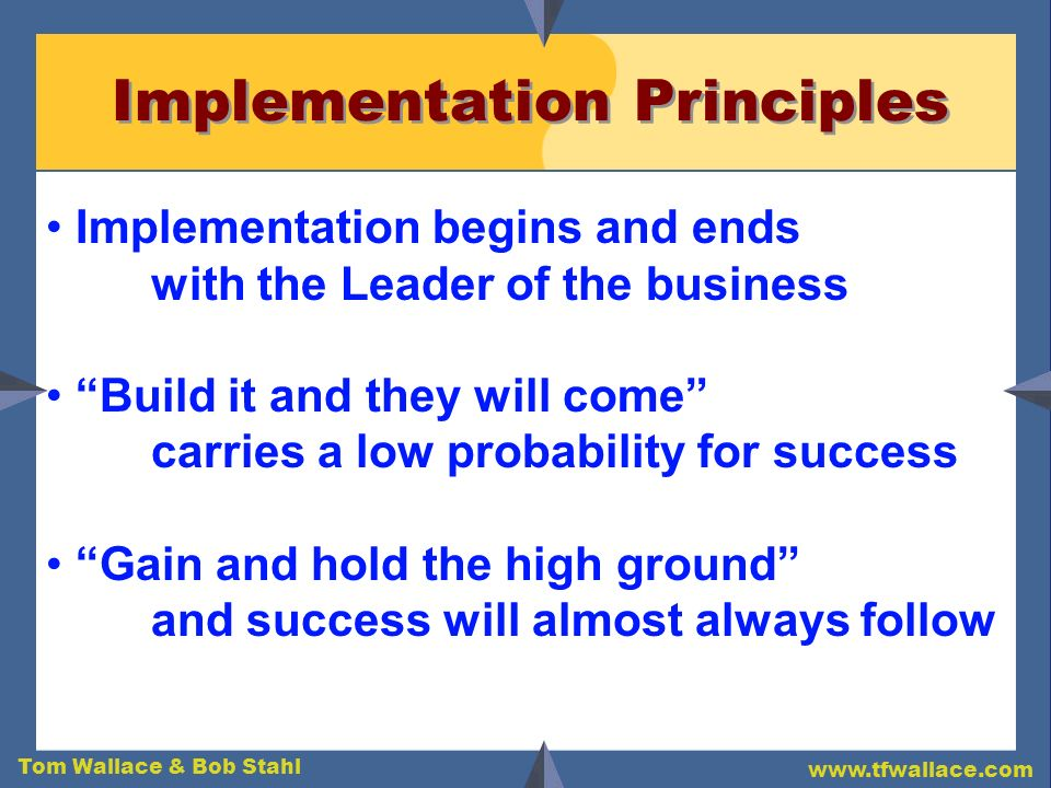 Tom Wallace & Bob Stahl www.tfwallace.com Implementation Principles Implementation begins and ends with the Leader of the business Build it and they w