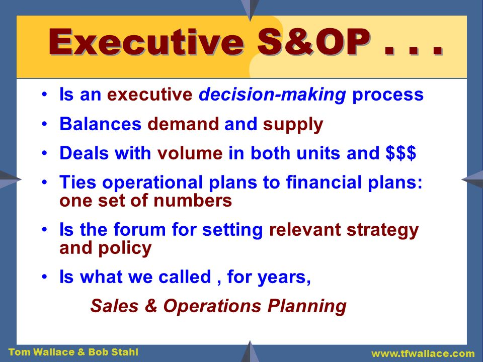 Tom Wallace & Bob Stahl www.tfwallace.com These 3 Examples: A Common Thread Executive S&OP is being used extensively in areas of the business that are: Mission Critical Very Difficult to Manage