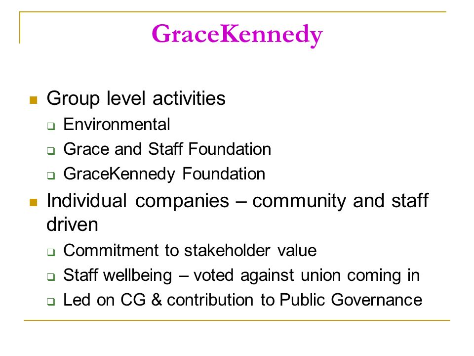 GraceKennedy Group level activities Environmental Grace and Staff Foundation GraceKennedy Foundation Individual companies – community and staff driven Commitment to stakeholder value Staff wellbeing – voted against union coming in Led on CG & contribution to Public Governance
