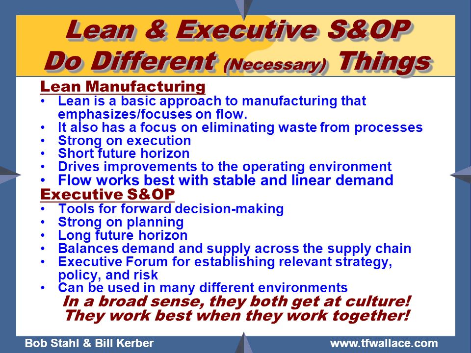 Bob Stahl & Bill Kerber www.tfwallace.com Lean & Executive S&OP Do Different (Necessary) Things Lean Manufacturing Lean is a basic approach to manufac